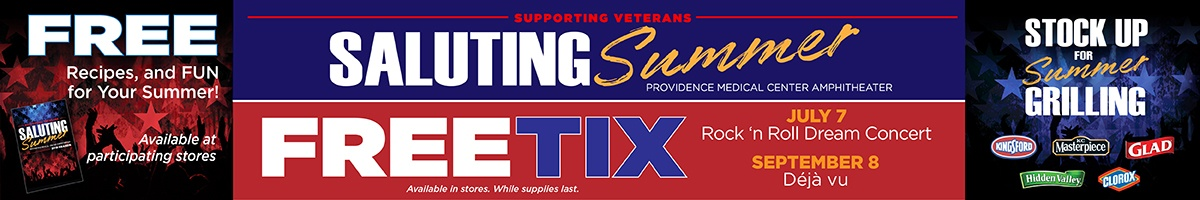 Supporting Veterans Saluting Summer - Providence Medical Center Amphitheater - Free Tix Available in stores. While supplies last. July 7 Rock 'n Roll Dream Concert September 8 Deja vu. Free recipes, and Fun for your summer! Available at participating stores. Stock Up for Summer Grilling: Kingsford, KC Masterpiece, Glad, Hidden Valley, and Clorox.