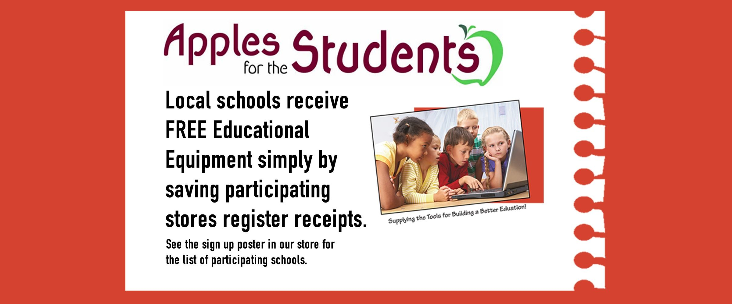 Apples for the Students: Local schools receive FREE Educational equipment simply by saving participating stores register receipts. See the sign up poster in our store for the list of participating schools.